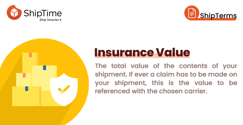 Insurance Value The total declared value of the contents of your shipment. If ever a claim has to be made on your shipment, this is the value to be referenced with the chosen carrier.